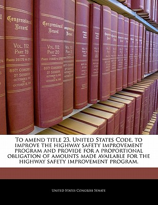To Amend Title 23, United States Code, to Improve the Highway Safety Improvement Program and Provide for a Proportional Obligation of Amounts Made Available for the Highway Safety Improvement Program. - United States Congress Senate (Creator)
