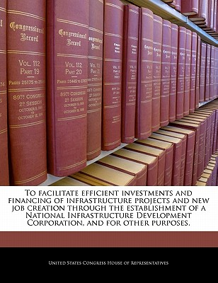 To Facilitate Efficient Investments and Financing of Infrastructure Projects and New Job Creation Through the Establishment of a National Infrastructure Development Corporation, and for Other Purposes. - United States Congress House of Represen (Creator)