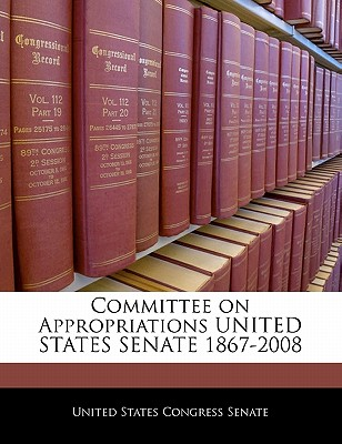 Committee on Appropriations United States Senate 1867-2008 - United States Congress Senate (Creator)
