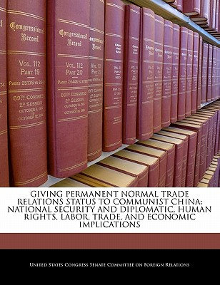 Giving Permanent Normal Trade Relations Status to Communist China: National Security and Diplomatic, Human Rights, Labor, Trade, and Economic Implications - United States Congress Senate Committee (Creator)