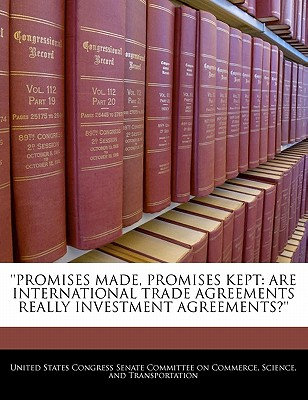 Promises Made, Promises Kept: Are International Trade Agreements Really Investment Agreements?'' - United States Congress Senate Committee (Creator)