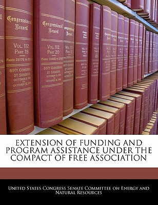 Extension of Funding and Program Assistance Under the Compact of Free Association - United States Congress Senate Committee (Creator)