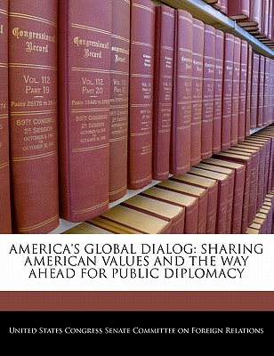 America's Global Dialog: Sharing American Values and the Way Ahead for Public Diplomacy - United States Congress Senate Committee (Creator)