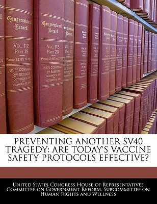 Preventing Another Sv40 Tragedy: Are Today's Vaccine Safety Protocols Effective? - United States Congress House of Represen (Creator)