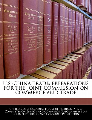 U.S.-China Trade: Preparations for the Joint Commission on Commerce and Trade - United States Congress House of Represen (Creator)