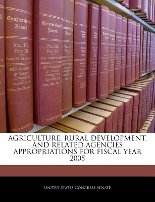Agriculture, Rural Development, and Related Agencies Appropriations for Fiscal Year 2005 - United States Congress Senate (Creator)