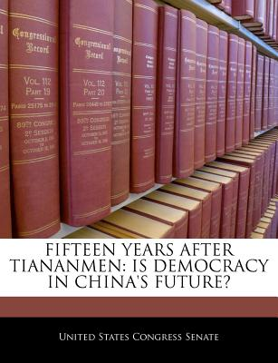 Fifteen Years After Tiananmen: Is Democracy in China's Future? - United States Congress Senate (Creator)
