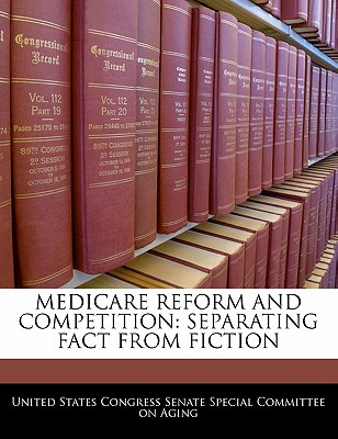 Medicare Reform and Competition: Separating Fact from Fiction - United States Congress Senate Special Co (Creator)