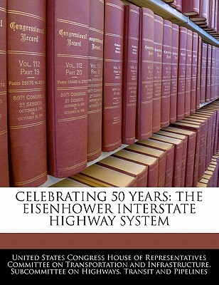 Celebrating 50 Years: The Eisenhower Interstate Highway System - United States Congress House of Represen (Creator)