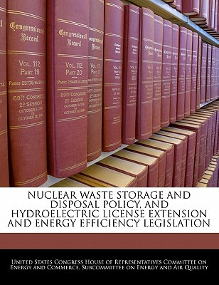 Nuclear Waste Storage and Disposal Policy, and Hydroelectric License Extension and Energy Efficiency Legislation - United States Congress House of Represen (Creator)
