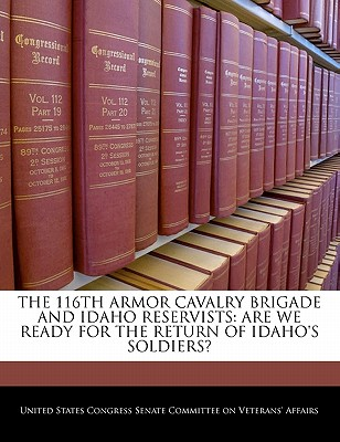 The 116th Armor Cavalry Brigade and Idaho Reservists: Are We Ready for the Return of Idaho's Soldiers? - United States Congress Senate Committee (Creator)