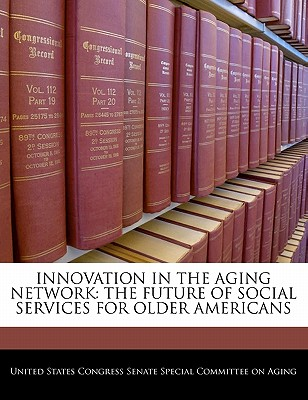 Innovation in the Aging Network: The Future of Social Services for Older Americans - United States Congress Senate Special Co (Creator)