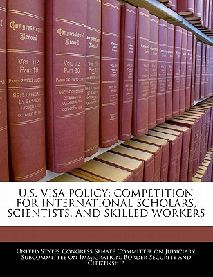 U.S. Visa Policy: Competition for International Scholars, Scientists, and Skilled Workers - United States Congress Senate Committee (Creator)