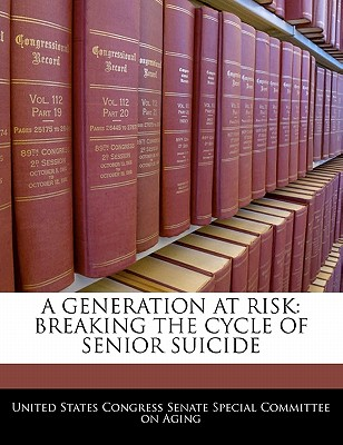 A Generation at Risk: Breaking the Cycle of Senior Suicide - United States Congress Senate Special Co (Creator)