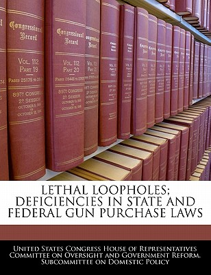 Lethal Loopholes; Deficiencies in State and Federal Gun Purchase Laws - United States Congress House of Represen (Creator)
