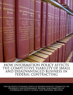 How Information Policy Affects the Competitive Viability of Small and Disadvantaged Business in Federal Contracting - United States Congress House of Represen (Creator)