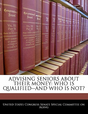 Advising Seniors about Their Money: Who Is Qualified--And Who Is Not? - United States Congress Senate Special Co (Creator)
