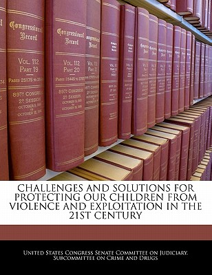 Challenges and Solutions for Protecting Our Children from Violence and Exploitation in the 21st Century - United States Congress Senate Committee (Creator)