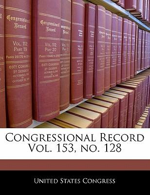 Congressional Record Vol. 153, No. 128 - United States Congress (Creator)