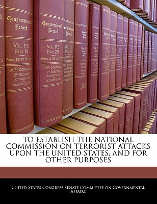 To Establish the National Commission on Terrorist Attacks Upon the United States, and for Other Purposes - United States Congress Senate Committee (Creator)