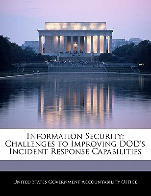 Information Security: Challenges to Improving Dod's Incident Response Capabilities - United States Government Accountability (Creator)