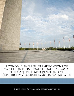 Economic and Other Implications of Switching from Coal to Natural Gas at the Capitol Power Plant and at Electricity-Generating Units Nationwide - United States Government Accountability (Creator)