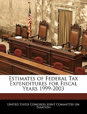 Estimates of Federal Tax Expenditures for Fiscal Years 1999-2003 - United States Congress Joint Committee O (Creator)