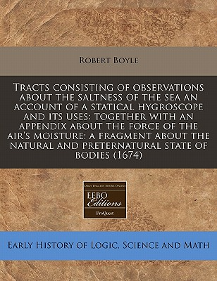 Tracts Consisting of Observations about the Saltness of the Sea an Account of a Statical Hygroscope and Its Uses: Together with an Appendix about the Force of the Air's Moisture: A Fragment about the Natural and Preternatural State of Bodies (1674) - Boyle, Robert