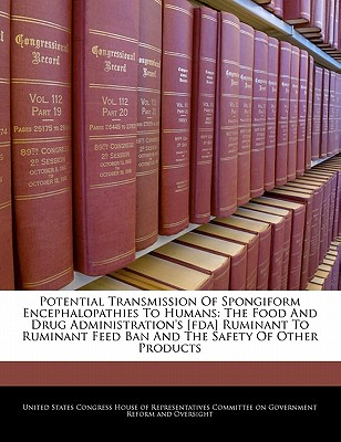 Potential Transmission of Spongiform Encephalopathies to Humans: The Food and Drug Administration's [Fda] Ruminant to Ruminant Feed Ban and the Safety of Other Products - United States Congress House of Represen (Creator)