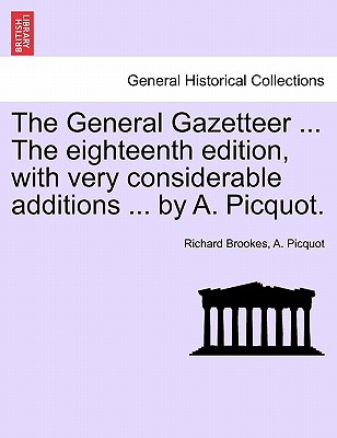 The General Gazetteer ... the Eighteenth Edition, with Very Considerable Additions ... by A. Picquot. - Brookes, Richard, and Picquot, A