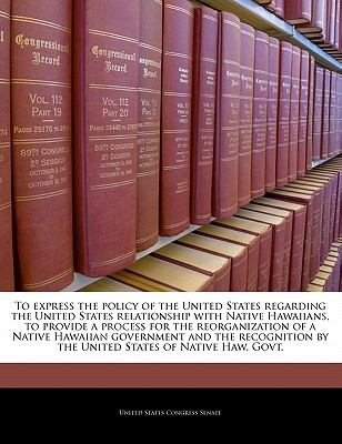 To Express the Policy of the United States Regarding the United States Relationship with Native Hawaiians, to Provide a Process for the Reorganization of a Native Hawaiian Government and the Recognition by the United States of Native Haw. Govt. - United States Congress Senate (Creator)