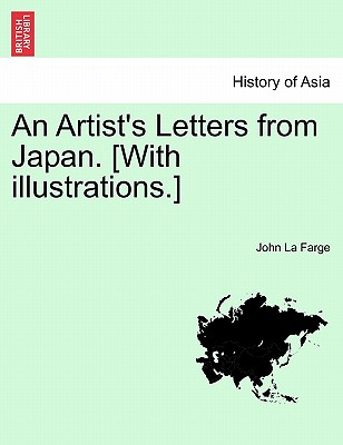 An Artist's Letters from Japan. [With Illustrations.] - La Farge, John, Professor