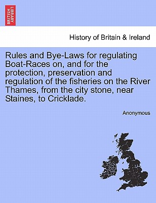 Rules and Bye-Laws for Regulating Boat-Races On, and for the Protection, Preservation and Regulation of the Fisheries on the River Thames, from the City Stone, Near Staines, to Cricklade. - Anonymous