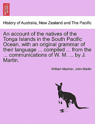 An Account of the Natives of the Tonga Islands in the South Pacific Ocean, with an Original Grammar of Their Language ... Compiled ... from the ... Communications of W. M. ... by J. Martin. Vol. II. - Mariner, William, and Martin, John