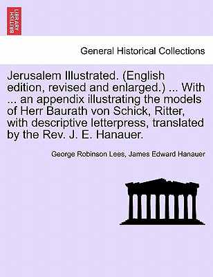 Jerusalem Illustrated. (English Edition, Revised and Enlarged.) ... with ... an Appendix Illustrating the Models of Herr Baurath Von Schick, Ritter, with Descriptive Letterpress, Translated by the REV. J. E. Hanauer. - Lees, George Robinson, and Hanauer, James Edward