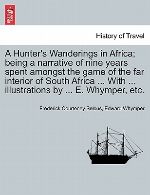 A Hunter's Wanderings in Africa; Being a Narrative of Nine Years Spent Amongst the Game of the Far Interior of South Africa ... with ... Illustrations by ... E. Whymper, Etc. - Selous, Frederick Courteney, and Whymper, Edward