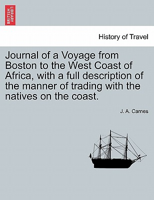 Journal of a Voyage from Boston to the West Coast of Africa, with a Full Description of the Manner of Trading with the Natives on the Coast. - Carnes, J A