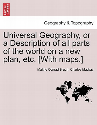 Universal Geography, or a Description of All Parts of the World on a New Plan, Etc. [With Maps.] - Bruun, Malthe Conrad, and MacKay, Charles