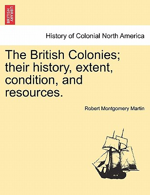 The British Colonies; Their History, Extent, Condition, and Resources. - Martin, Robert Montgomery