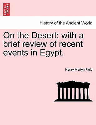 On the Desert: With a Brief Review of Recent Events in Egypt. - Field, Henry Martyn
