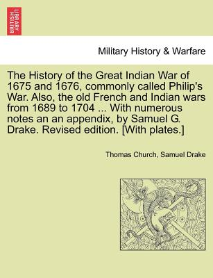 The History of the Great Indian War of 1675 and 1676, Commonly Called Philip's War. Also, the Old French and Indian Wars from 1689 to 1704 ... with Numerous Notes an an Appendix, by Samuel G. Drake. Revised Edition. [With Plates.] - Church, Thomas, and Drake, Samuel