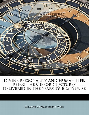 Divine Personality and Human Life; Being the Gifford Lectures Delivered in the Years 1918 & 1919, Se - Webb, Clement Charles Julian