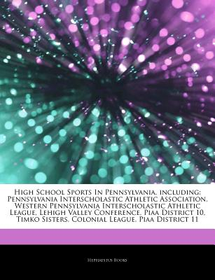 Articles on High School Sports in Pennsylvania, Including: Pennsylvania Interscholastic Athletic Association, Western Pennsylvania Interscholastic Athletic League, Lehigh Valley Conference, Piaa District 10, Timko Sisters, Colonial League - Hephaestus Books, and Books, Hephaestus