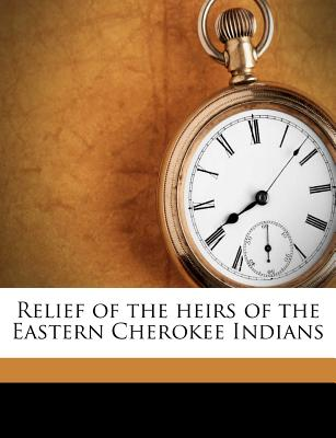 Relief of the Heirs of the Eastern Cherokee Indians - United States Congress House Committe (Creator)