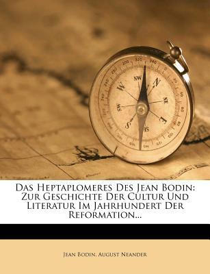 Das Heptaplomeres Des Jean Bodin: Zur Geschichte Der Cultur Und Literatur Im Jahrhundert Der Reformation... - Bodin, Jean, and Neander, August