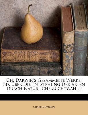Ch. Darwin's Gesammelte Werke: Bd. Uber Die Entstehung Der Arten Durch Nat Rliche Zuchtwahl... - Darwin, Charles, Professor