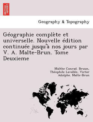 Geographie Complete Et Universelle. Nouvelle Edition Continuee Jusqu'a Nos Jours Par V. A. Malte-Brun. Tome Deuxieme - Bruun, Malthe Conrad, and Lavalle E, The Ophile, and Malte-Brun, Victor Adolphe