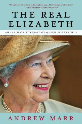 The Real Elizabeth: An Intimate Portrait of Queen Elizabeth II - Marr, Andrew