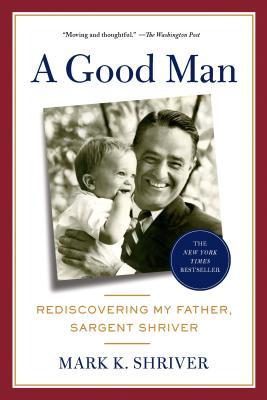 A Good Man: Rediscovering My Father, Sargent Shriver - Shriver, Mark K