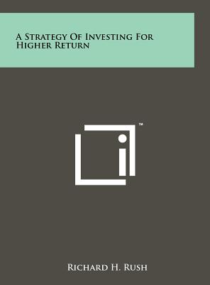 A Strategy of Investing for Higher Return - Rush, Richard H
